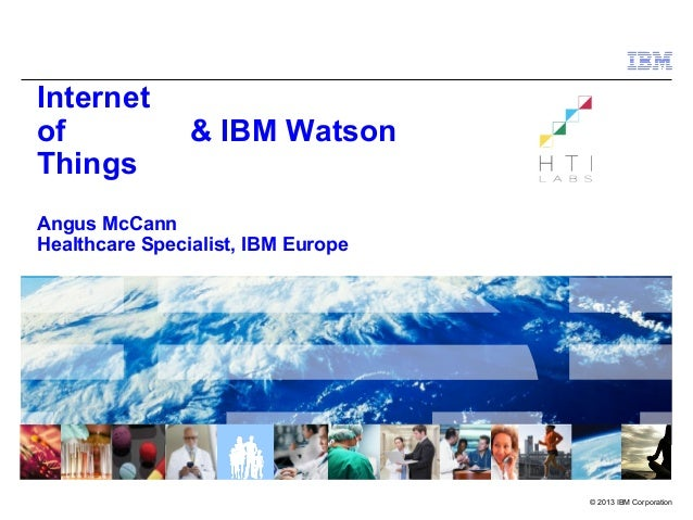 © 2013 IBM Corporation Internet of Things Angus McCann Healthcare Specialist, IBM Europe & IBM Watson