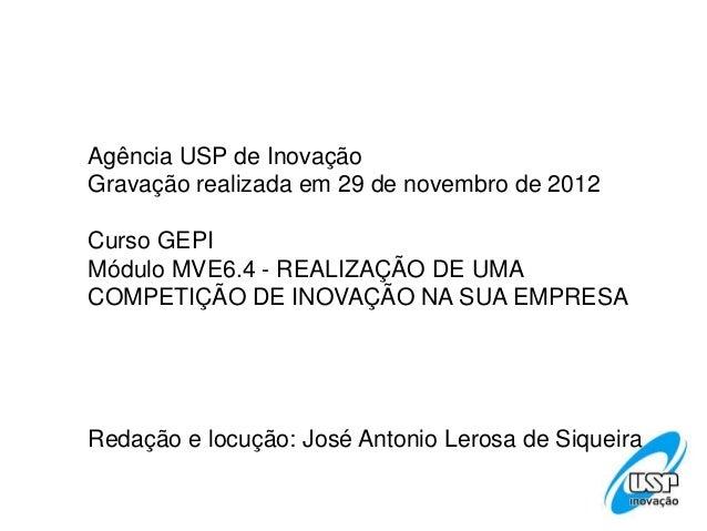 Agência USP de InovaçãoGravação realizada em 29 de novembro de 2012Curso GEPIMódulo MVE6.4 - REALIZAÇÃO DE UMACOMPETIÇÃO D...