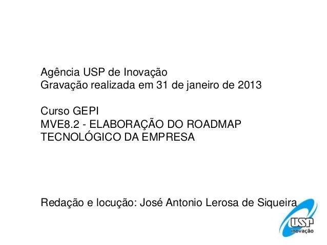 Agência USP de InovaçãoGravação realizada em 31 de janeiro de 2013Curso GEPIMVE8.2 - ELABORAÇÃO DO ROADMAPTECNOLÓGICO DA E...