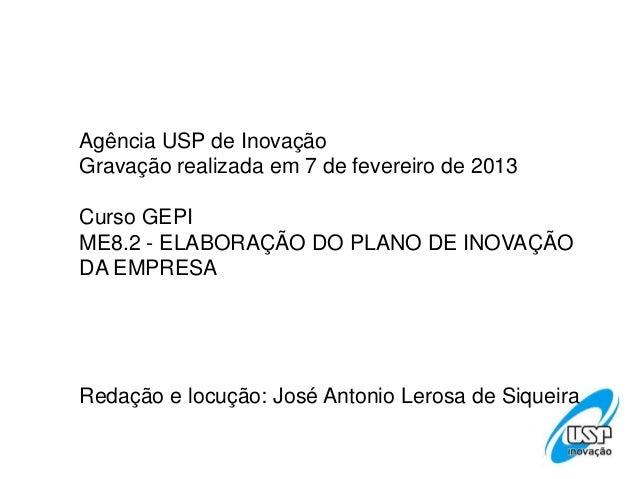 Agência USP de InovaçãoGravação realizada em 7 de fevereiro de 2013Curso GEPIME8.2 - ELABORAÇÃO DO PLANO DE INOVAÇÃODA EMP...