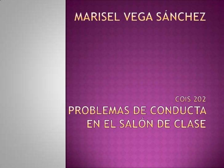 Marisel Vega SánchezCOIS 202Problemas de conductaen el salón de clase<br />