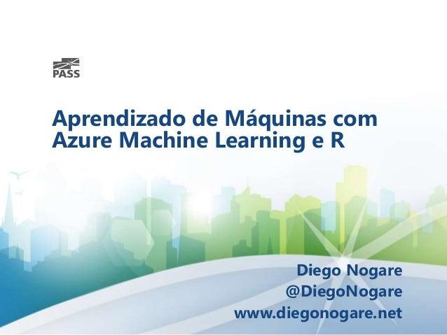 Aprendizado de Máquinas com Azure Machine Learning e R Diego Nogare @DiegoNogare www.diegonogare.net