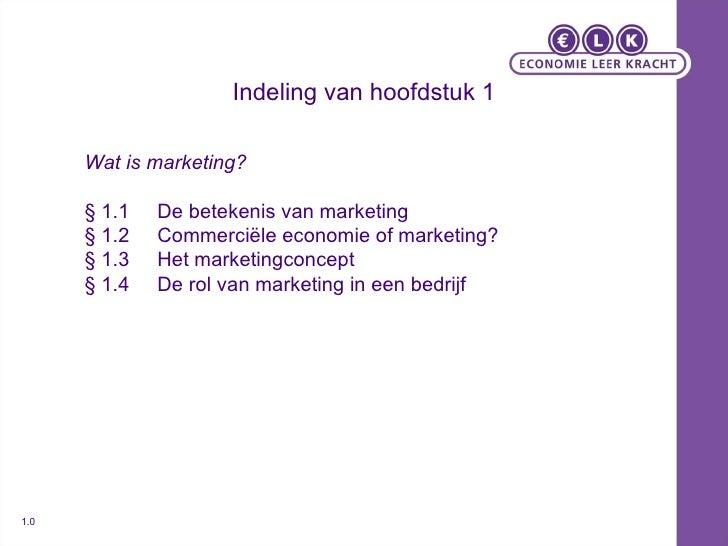 Indeling van hoofdstuk 1 Wat is marketing? § 1.1 De betekenis van marketing § 1.2 Commerciële economie of marketing? § 1.3...