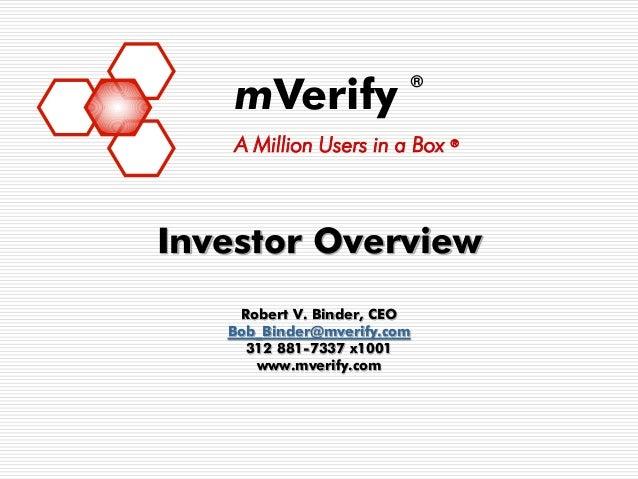 mVerify                            ®    A Million Users in a Box ®Investor Overview    Robert V. Binder, CEO   Bob_Binder@...