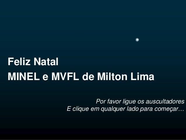 Feliz Natal MINEL e MVFL de Milton Lima Por favor ligue os auscultadores E clique em qualquer lado para começar…