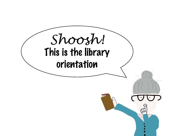 Shoosh! This is the library orientation