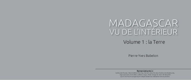 MADAGASCAR VU DE L'INTÉRIEUR Pierre-Yves Babelon Volume 1 : la Terre Remerciements à : Guillaume Pousse, Marie-Hélène Kha ...