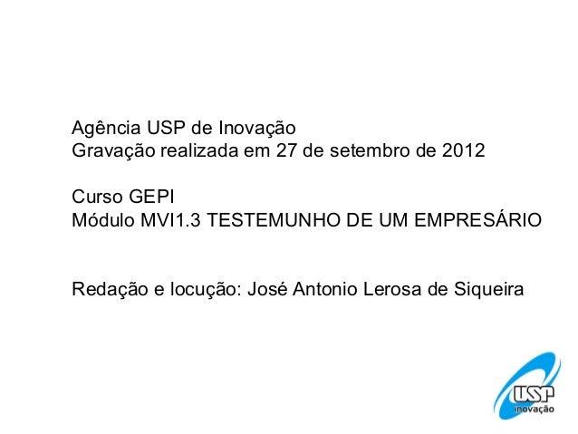 Agência USP de Inovação Gravação realizada em 27 de setembro de 2012 Curso GEPI Módulo MVI1.3 TESTEMUNHO DE UM EMPRESÁRIO ...
