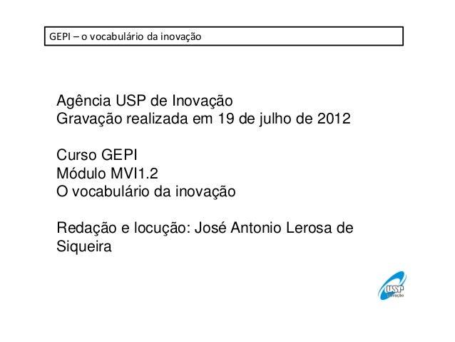 GEPI – o vocabulário da inovação Agência USP de Inovação Gravação realizada em 19 de julho de 2012 Curso GEPI Módulo MVI1....