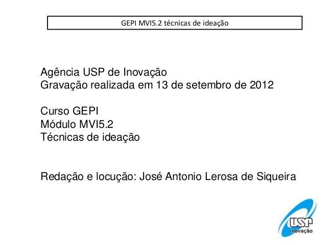GEPI MVI5.2 técnicas de ideaçãoAgência USP de InovaçãoGravação realizada em 13 de setembro de 2012Curso GEPIMódulo MVI5.2T...