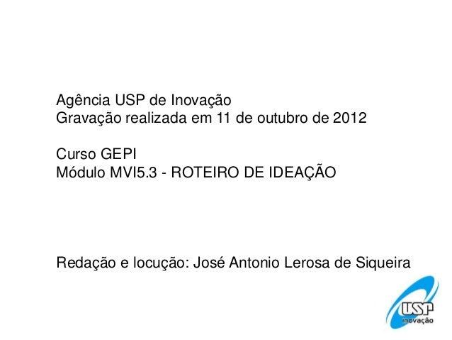 Agência USP de InovaçãoGravação realizada em 11 de outubro de 2012Curso GEPIMódulo MVI5.3 - ROTEIRO DE IDEAÇÃORedação e lo...