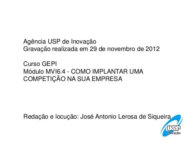 Agência USP de InovaçãoGravação realizada em 29 de novembro de 2012Curso GEPIMódulo MVI6.4 - COMO IMPLANTAR UMACOMPETIÇÃO ...