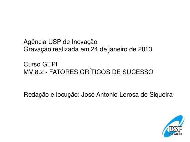 Agência USP de InovaçãoGravação realizada em 24 de janeiro de 2013Curso GEPIMVI8.2 - FATORES CRÍTICOS DE SUCESSORedação e ...