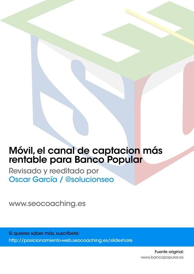Móvil,elcanaldecaptacionmás rentableparaBancoPopular Revisadoyreeditadopor OscarGarcía/@solucionseo www.seocoaching.es Fue...