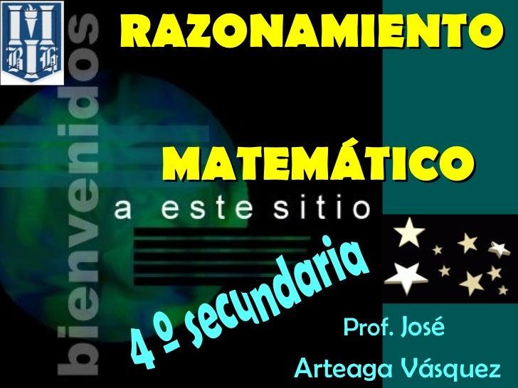 RAZONAMIENTO     MATEMÁTICO Prof.  José  Arteaga Vásquez 4 º secundaria