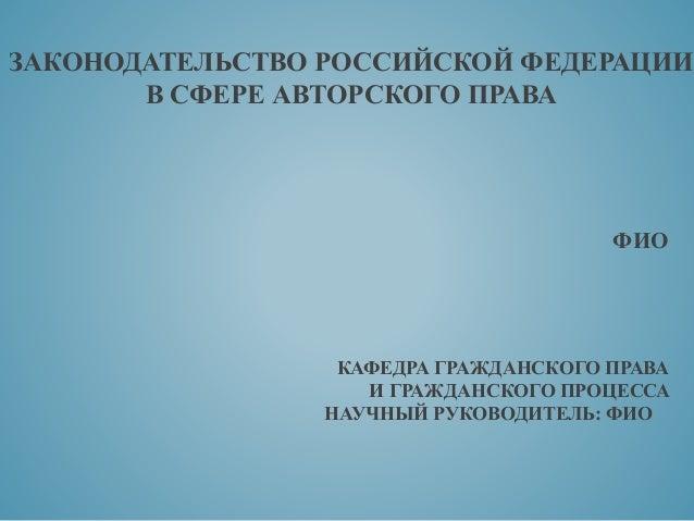 дипломная презентация по законодательству рф в сфере авторского права ЗАКОНОДАТЕЛЬСТВО РОССИЙСКОЙ ФЕДЕРАЦИИ В СФЕРЕ АВТОРСКОГО ПРАВА ФИО КАФЕДРА ГРАЖДАНСКОГО ПРАВА И ГРАЖДАНСКОГО ПРОЦЕССА НАУЧ