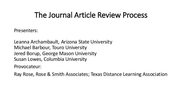 The Journal Article Review Process Presenters: Leanna Archambault, Arizona State University Michael Barbour, Touro Univers...