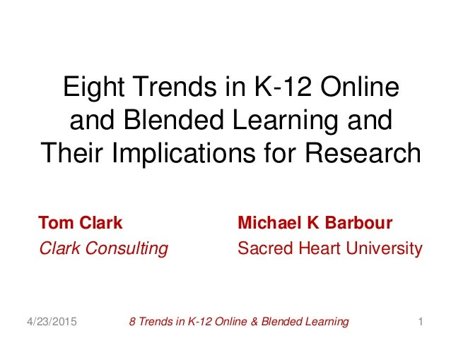 Eight Trends in K-12 Online and Blended Learning and Their Implications for Research Tom Clark Michael K Barbour Clark Con...