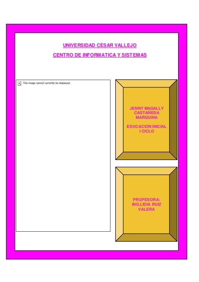 UNIVERSIDAD CÉSAR VALLEJO CENTRO DE INFORMATICA Y SISTEMAS JENNY MAGALLY CASTAÑEDA MARQUINA EDUCACION INICIAL I CICLO PROF...