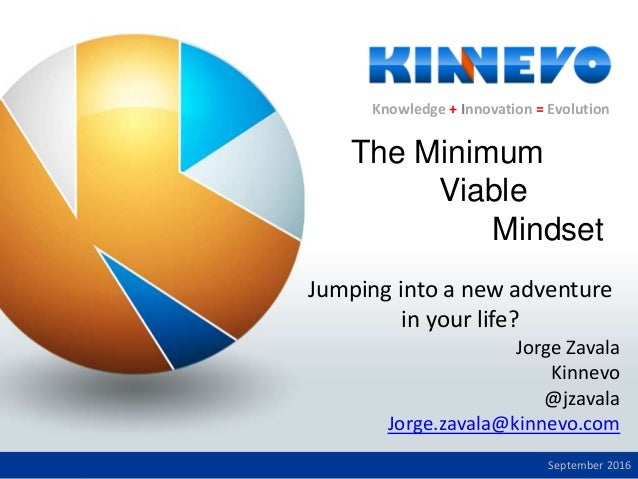 Knowledge + Innovation = Evolution Jumping into a new adventure in your life? Jorge Zavala Kinnevo @jzavala Jorge.zavala@k...
