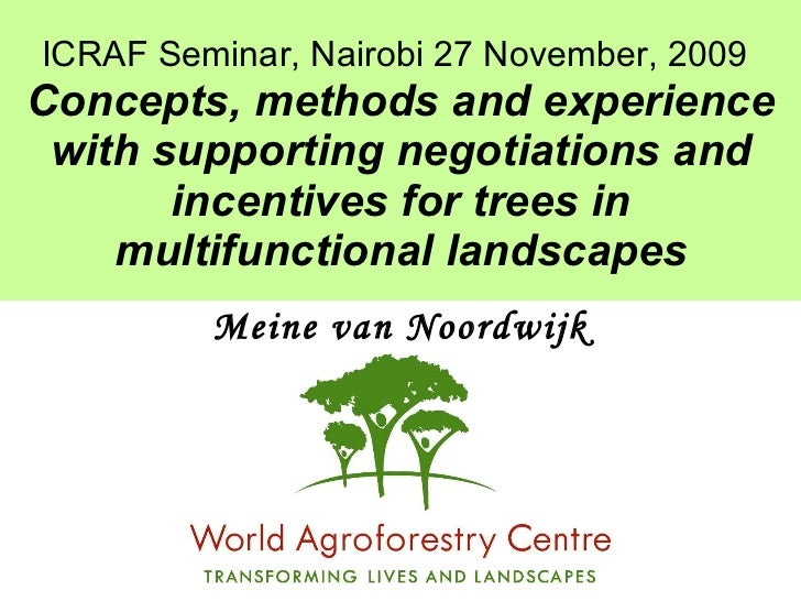ICRAF Seminar, Nairobi 27 November, 2009   Concepts, methods and experience with supporting negotiations and incentives fo...
