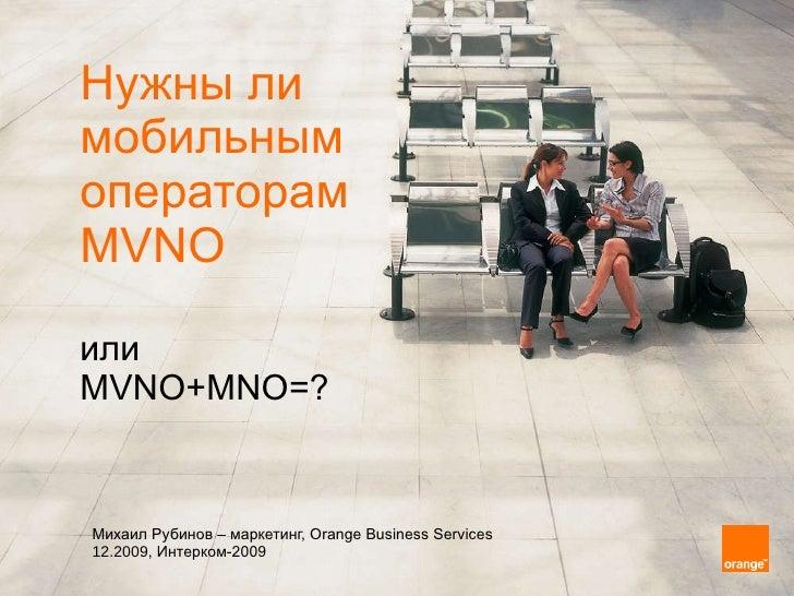 Нужны ли  мобильным  операторам  MVNO или  MVNO+MNO = ? Михаил Рубинов  –  маркетинг,  Orange Business Services   12.2009,...