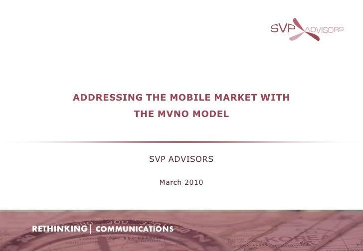ADDRESSING THE MOBILE MARKET WITH                   THE MVNO MODEL                         SVP ADVISORS                   ...