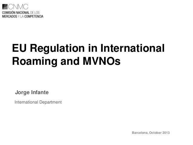 EU Regulation in International Roaming and MVNOs Jorge Infante International Department  Barcelona, October 2013