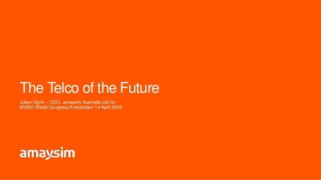 The Telco of the Future Julian Ogrin – CEO, amaysim Australia Ltd for MVNO World Congress Amsterdam 14 April 2016