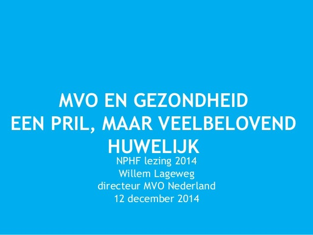 MVO EN GEZONDHEID  EEN PRIL, MAAR VEELBELOVEND  HUWELIJK  NPHF lezing 2014  Willem Lageweg  directeur MVO Nederland  12 de...