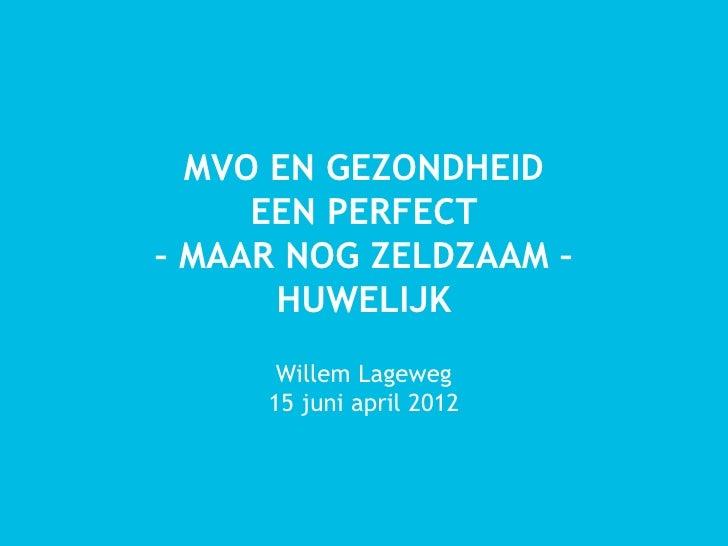 MVO EN GEZONDHEID     EEN PERFECT– MAAR NOG ZELDZAAM –      HUWELIJK      Willem Lageweg     15 juni april 2012