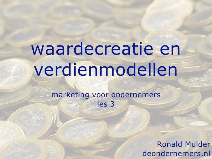 waardecreatie en verdienmodellen   marketing voor ondernemers              les 3                               Ronald Muld...