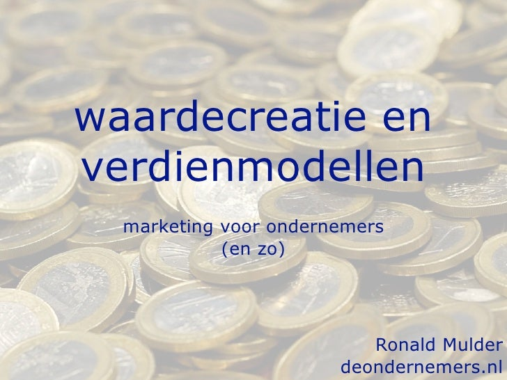 waardecreatie en verdienmodellen   marketing voor ondernemers             (en zo)                               Ronald Mul...