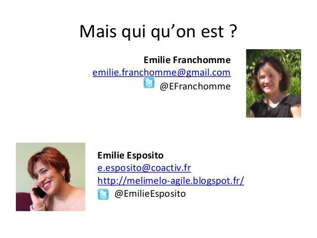 Mais qui qu'on est ? Emilie Franchomme emilie.franchomme@gmail.com @EFranchomme  Emilie Esposito e.esposito@coactiv.fr htt...