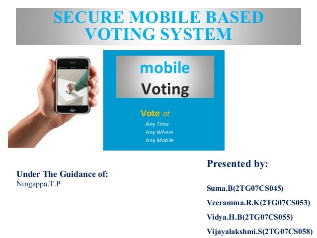 mobileVotingVote atAny TimeAny WhereAny MobileSECURE MOBILE BASEDVOTING SYSTEMUnder The Guidance of:Ningappa.T.PPresented ...