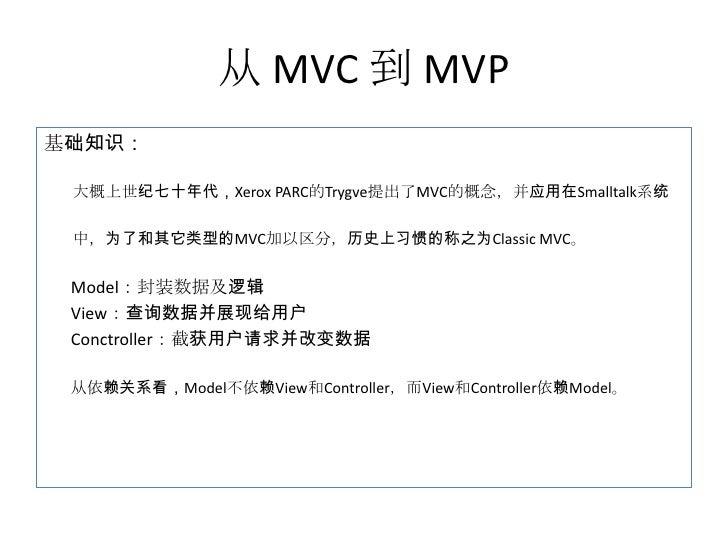 从 MVC 到 MVP基础知识: 大概上世纪七十年代,Xerox PARC的Trygve提出了MVC的概念,并应用在Smalltalk系统 中,为了和其它类型的MVC加以区分,历史上习惯的称之为Classic MVC。 Model:封装数据及逻...