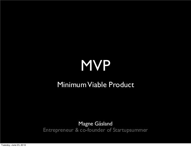 MVPMinimumViable ProductMagne GåslandEntrepreneur & co-founder of StartupsummerTuesday, June 25, 2013