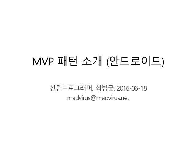 MVP 패턴 소개 (안드로이드) 신림프로그래머, 최범균, 2016-06-18 madvirus@madvirus.net