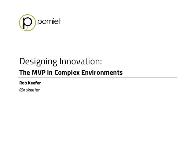 Designing Innovation: The MVP in Complex Environments Rob Keefer @rbkeefer