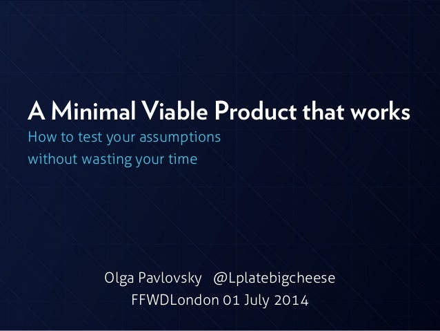 A Minimal Viable Product that works How to test your assumptions without wasting your time Olga Pavlovsky @Lplatebigcheese...