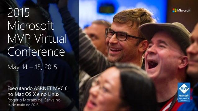 Executando ASP.NET MVC 6 no Mac OS X e no Linux Rogério Moraes de Carvalho 14 de maio de 2015 May 14 – 15, 2015 2015 Micro...