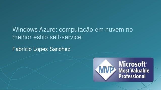 Windows Azure: computação em nuvem nomelhor estilo self-serviceFabrício Lopes Sanchez