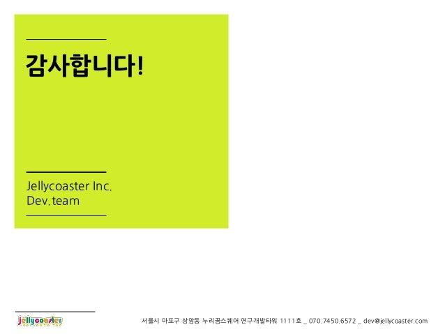감사합니다!Jellycoaster Inc.Dev.team                    서울시 마포구 상암동 누리꿈스퀘어 연구개발타워 1111호 _ 070.7450.6572 _ dev@jellycoaster.com