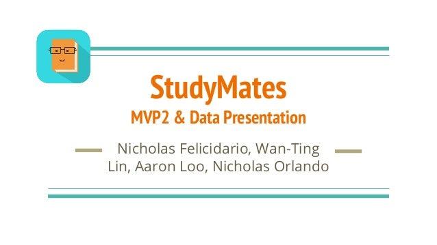 StudyMates MVP2 & Data Presentation Nicholas Felicidario, Wan-Ting Lin, Aaron Loo, Nicholas Orlando