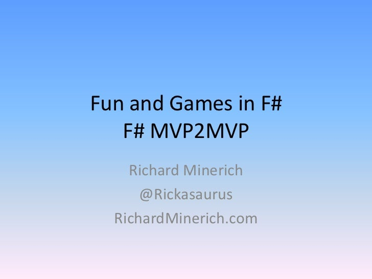 Fun and Games in F#F# MVP2MVP<br />Richard Minerich<br />@Rickasaurus<br />RichardMinerich.com<br />