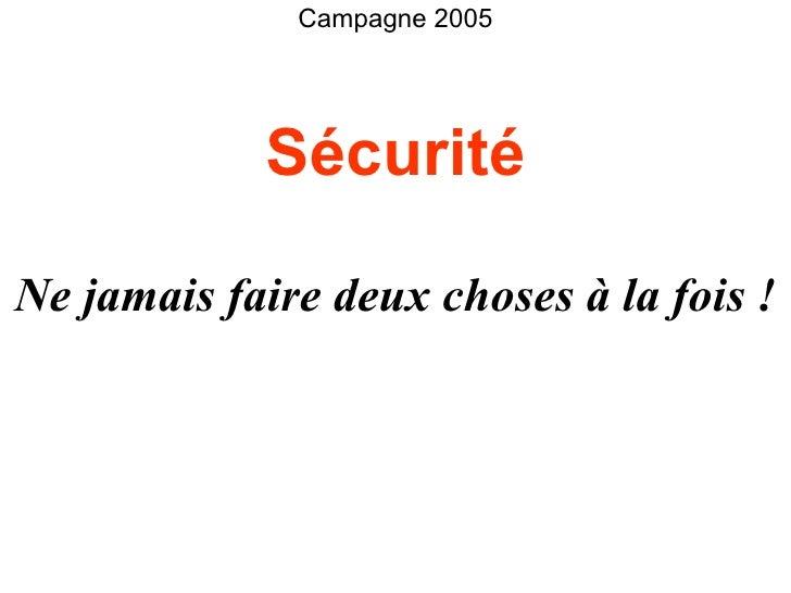 Ne jamais faire deux choses à la fois ! Sécurité Campagne 2005