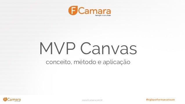 www.fcamara.com.br #highperformanceteam MVP Canvas conceito, método e aplicação
