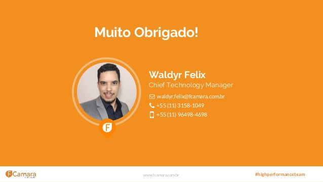 www.fcamara.com.br #highperformanceteam Muito Obrigado! Waldyr Felix Chief Technology Manager waldyr.felix@fcamara.com.br ...