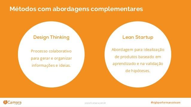 www.fcamara.com.br #highperformanceteam Métodos com abordagens complementares Design Thinking Processo colaborativo para g...