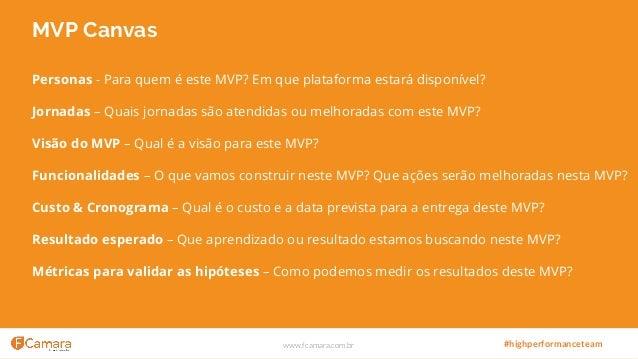 www.fcamara.com.br #highperformanceteam MVP Canvas Personas - Para quem é este MVP? Em que plataforma estará disponível? J...